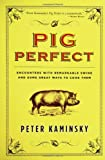 Pig Perfect: Encounters with Remarkable Swine and Some Great Ways to Cook Them