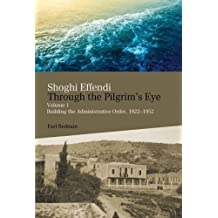 Shoghi Effendi Through the Pilgrim's Eye: Volume 1: Building the Administrative Order, 1922-1952