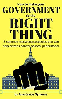 How to make your Government do the Right Thing: 3 common marketing strategies that can help citizens control political performance by [Syrianos, Anastasios]