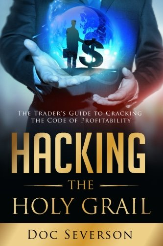 Hacking the Holy Grail: The Trader's Guide to Cracking the Code of Profitability
