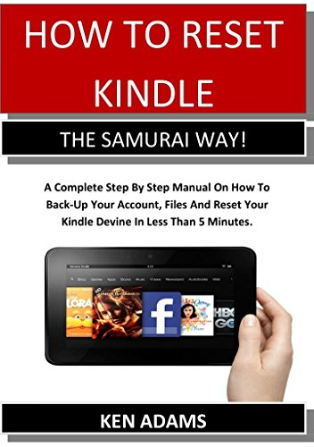 HOW TO RESET KINDLE  THE SAMURAI WAY!: A Complete Step By Step Manual On How To Back-Up Your Account, Files And Reset Your Kindle Devine In Less Than 5 Minutes.