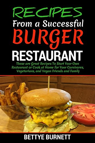 Recipes from a Successful Burger Restaurant: These are great recipes to start your own restaurant or cook at home for your carnivores, vegetarians, and ... Cooking Channel - Cookbook Recipes 1) by Bettye Burnett