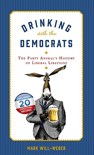 Drinking with the Democrats: The Party Animal's History of Liberal Libations by Mark Will-Weber