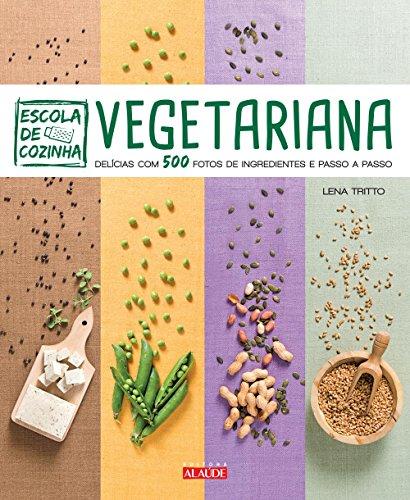 Escola de Cozinha Vegetariana. Delícias com 500 Fotos de Ingredientes Passo a Passo