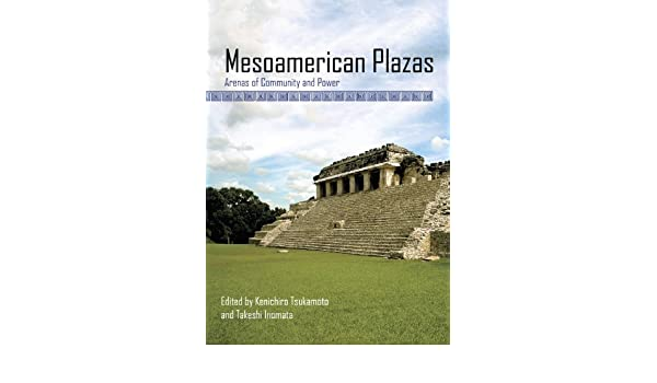Mesoamerican Plazas Arenas of Community and Power