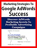 Uncommon Marketing Strategies To Google AdWords Success: Discover AdWords Marketing Secrets To Profitable Advertising Campaigns (Internet Marketing, PPC ... Business Marketing, Advertising Campaigns)