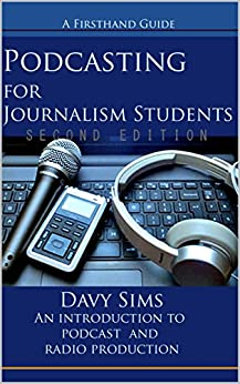 Podcasting for Journalism Students Second Edition: An introduction to podcast and radio production