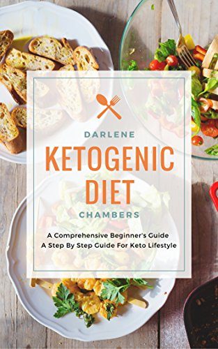 Ketogenic Diet: A Comprehensive Beginner's Guide - A Step By Step Guide For Keto Lifestyle by Darlene Chambers