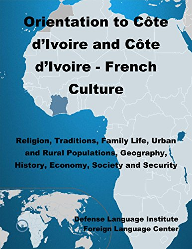Orientation Guide to Côte d'Ivoire and the Côte d'Ivoire - French Culture: Religion, Traditions, Family Life, Urban and Rural Populations, Geography, History, Economy, Society and Security