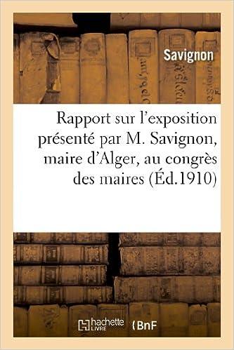 En ligne Rapport sur l'exposition présenté par M. Savignon, maire d'Alger, au congrès des maires: du département d'Alger le 22 mars 1910 epub pdf