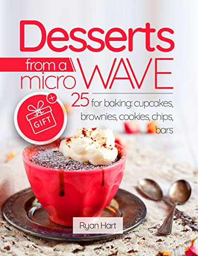 Desserts from a microwave. 25 recipes for baking: cupcakes, brownies, cookies, chips, bars. by Ryan Hart