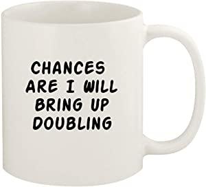 Chances Are I Will Bring Up DOUBLING - 11oz Ceramic White Coffee Mug Cup, White