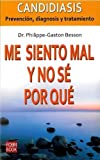 img - for Me siento mal y no s? por qu?: Candidiasis: Prevenci?n, diagnosis y tratamiento (Spanish Edition) by Dr. Philippe-Gaston Besson (2010-03-03) book / textbook / text book