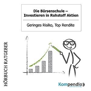 Investieren in Rohstoff Aktien - Geringes Risiko, Top Rendite (Die Börsenschule) Hörbuch