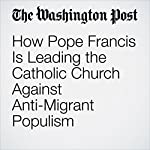 How Pope Francis Is Leading the Catholic Church Against Anti-Migrant Populism | Anthony Faiola,Sarah Pulliam Bailey
