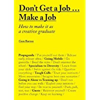 Don't Get Job ... Make a Job: How to make it as a creative graduate