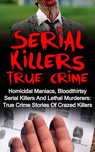 Serial Killers True Crime: Homicidal Maniacs, Bloodthirsty Serial Killers And Lethal Murderers: True Crime Stories Of Crazed Killers (Cold Cases)