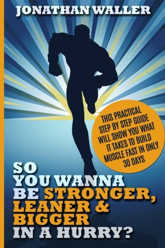 So You Wanna Be Stronger, Leaner & Bigger in a Hurry?: This Practical Step By Step Guide Will Show You What It Takes to Build Muscle Fast in Only 30 Days
