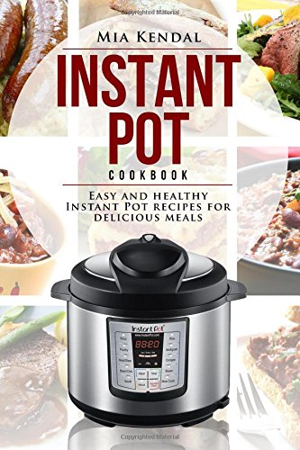 Instant Pot Cookbook.: Easy and Healthy Instant Pot recipes for delicious meals. by Mia Kendal