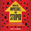 Worthless, Impossible, and Stupid: How Contrarian Entrepreneurs Create and Capture Extraordinary Value Audiobook by Daniel Isenberg Narrated by David Drummond