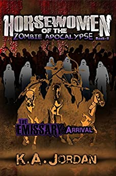The Emissary - Arrival (Horsewomen of the Zombie Apocalpyse Book 2) by [Jordan, K. A.]