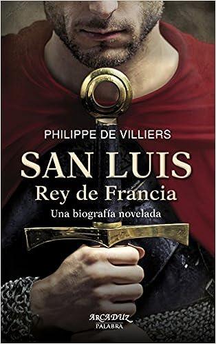 Descargar libros electrónicos en inglés gratis San Luis, Rey de Francia. Una biografía novelada (Arcaduz) PDF ePub