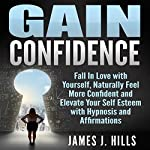 Gain Confidence: Fall in Love with Yourself, Naturally Feel More Confident and Elevate Your Self Esteem with Hypnosis and Affirmations | James J. Hills