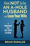 img - for How Not to be an A-Hole Husband and Lose Your Wife (A-Hole Series) (Volume 1) book / textbook / text book