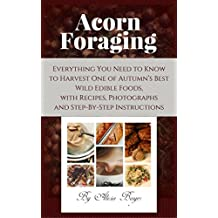 Acorn Foraging: Everything You Need to Know to Harvest One of Autumn's Best Wild Edible Foods, with Recipes, Photographs and Step-By-Step Instructions