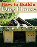 How To Build A Dog House: Creating a Home For Your Dog (PETS Your Dog) (Volume 1)