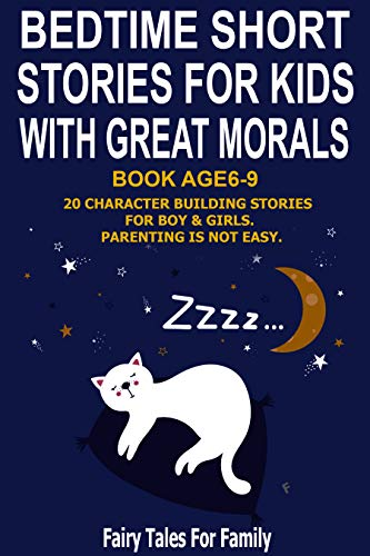 BEDTIME SHORT STORIES FOR KIDS WITH GREAT MORALS.Book Age 6-9. 20 Character building Stories for boy & girls. Parenting is not easy. (Fairy Tales For Family 1)