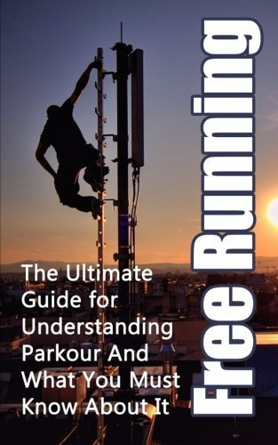 Free Running: The Ultimate Guide for Understanding Parkour And What You Must Know About It (Freerunning Books, Martial Discipline, Extreme Sports, Outdoor Recreation) by Julian Hulse (2014-02-15)