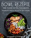 Bowl Rezepte - Das Clean Eating Kochbuch: Entdecke die 70 besten Rezepte für deine Schüssel (Breakfast Bowls, Express Bowls, Super Bowls, Vegane Bowls, Ramen Kochbuch, Superfood Kochbuch)