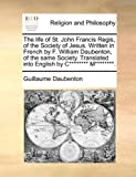 The Life of St John Francis Regis, of the Society of Jesus Written in French by F William Daubenton, of the Same Society Translated into English B, Guillaume Daubenton, 1170109292