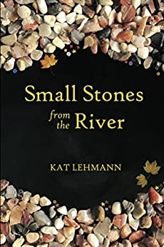 Small Stones from the River: Meditations and Micropoems by [Lehmann, Kat]