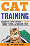 Cat Training: The Definitive Step By Step Guide to Training Your Cat Positively, With Minimal Effort (Cat training, Potty training, Kitten training, Toilet ... Scratching, Care, Litter Box, Aggression)