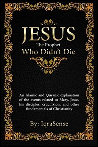 Jesus - The Prophet Who Didn't Die: An Islamic and Quranic