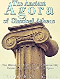 The Ancient Agora of Classical Athens: The History and Legacy of the Athenian City Center and Assembly Gathering Space