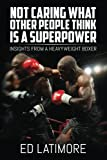 Book cover from Not Caring What Other People Think Is A Superpower: Insights From a Heavyweight Boxer by Ed Latimore