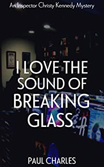 I Love The Sound Of Breaking Glass (The Christy Kennedy Mysteries Book 2) by [Charles, Paul]