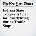 Indiana State Trooper Is Fired for Proselytizing during Traffic Stops | Christine Hauser