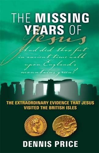 The Missing Years of Jesus: The Extraordinary Evidence That Jesus Visited the British Isles