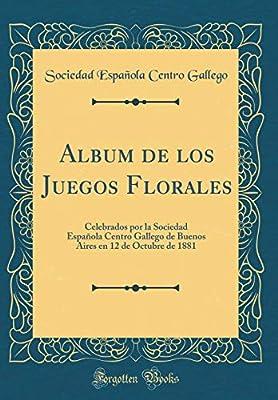 Album de los Juegos Florales: Celebrados por la Sociedad Española Centro Gallego de Buenos Aires en 12 de Octubre de 1881 Classic Reprint: Amazon.es: Gallego, Sociedad Española Centro: Libros