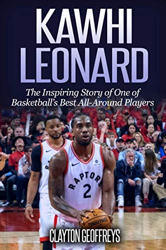 Kawhi Leonard: The Inspiring Story of One of Basketball's Best All-Around Players (Basketball Biography Books) (Best Basketball Players Of All Time)