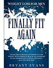 Weight Loss For Men: FINALLY FIT AGAIN - The Ultimate Men's Health Book To Lose Weight With Complete Meal Plans, Workout Plans, Intermittent Fasting, Keto Diet, Healthy Meal Prep