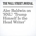 Alec Baldwin on 'SNL': 'Trump Himself Is the Head Writer' | Joe Flint