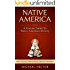 Native America: A Concise Guide To Native American History - Native Americans, Indian American, Slavery & Colonization (Crazy Horse, Custer, Slavery, American Archaeology, Genocide, Aztec Book 1)