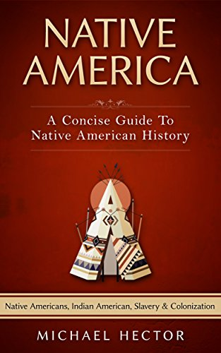 #freebooks – Native America: A Concise Guide To Native American History – Native Americans, Indian American, Slavery & Colonization (Crazy Horse, Custer, Slavery, American Archaeology, Genocide, Aztec Book 1) by Michael Hector