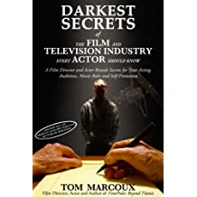 Darkest Secrets of the Film and Television Industry Every Actor Should Know: A Film Director and Actor Reveals Secrets for Your Acting, Auditions, Movie ... (Darkest Secrets by Tom Marcoux Book 4)