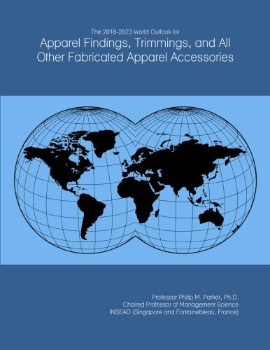 The 2018-2023 World Outlook for Apparel Findings, Trimmings, and All Other Fabricated Apparel Accessories